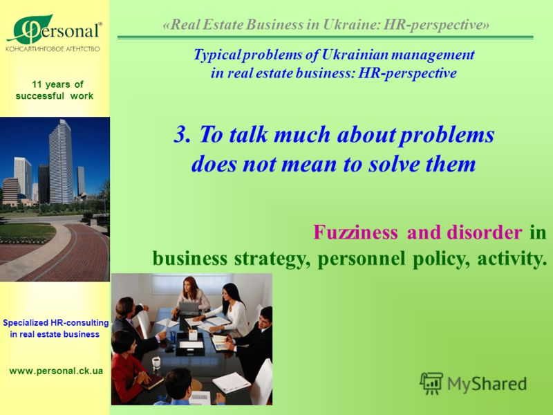 11 years of successful work Specialized HR-consulting in real estate business www.personal.ck.ua Typical problems of Ukrainian management in real estate business: HR-perspective 3. To talk much about problems does not mean to solve them Fuzziness and