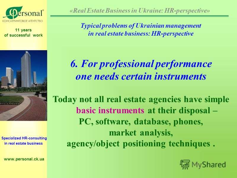 11 years of successful work Specialized HR-consulting in real estate business www.personal.ck.ua Typical problems of Ukrainian management in real estate business: HR-perspective 6. For professional performance one needs certain instruments Today not