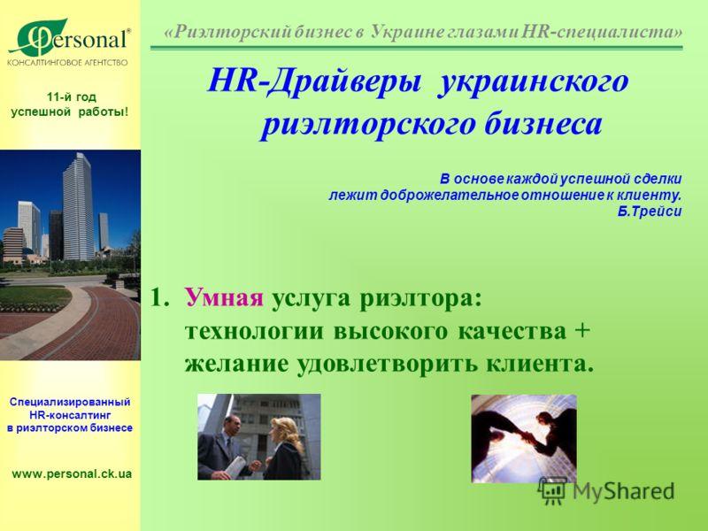 11-й год успешной работы! Специализированный HR-консалтинг в риэлторском бизнесе www.personal.ck.ua HR-Драйверы украинского риэлторского бизнеса В основе каждой успешной сделки лежит доброжелательное отношение к клиенту. Б.Трейси 1. Умная услуга риэл