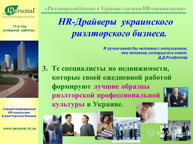 11-й год успешной работы! Специализированный HR-консалтинг в риэлторском бизнесе www.personal.ck.ua HR-Драйверы украинского риэлторского бизнеса. Я лучше нанял бы человека с энтузиазмом, чем человека, который все знает. Д.Д.Рокфеллер 3. Те специалист