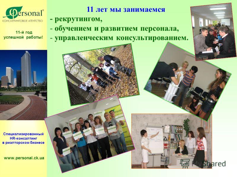 11-й год успешной работы! Специализированный HR-консалтинг в риэлторском бизнесе www.personal.ck.ua 11 лет мы занимаемся - рекрутингом, - обучением и развитием персонала, - управленческим консультированием.
