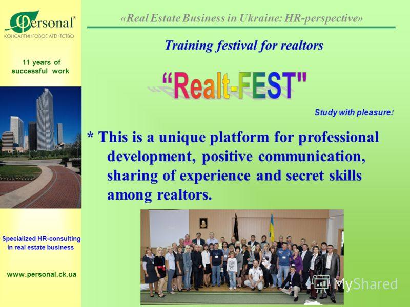 11 years of successful work Specialized HR-consulting in real estate business www.personal.ck.ua * This is a unique platform for professional development, positive communication, sharing of experience and secret skills among realtors. Training festiv