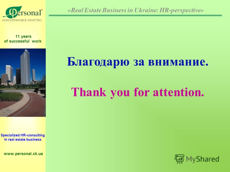 11 years of successful work Specialized HR-consulting in real estate business www.personal.ck.ua Благодарю за внимание. Thank you for attention. «Real Estate Business in Ukraine: HR-perspective»