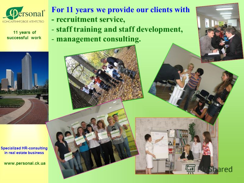 11 years of successful work Specialized HR-consulting in real estate business www.personal.ck.ua For 11 years we provide our clients with - recruitment service, - staff training and staff development, - management consulting.