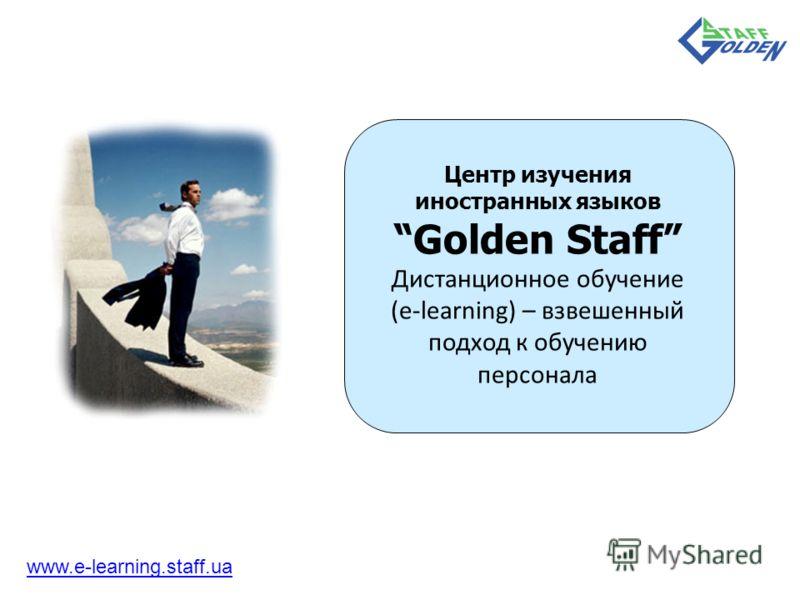 Центр изучения иностранных языков Golden Staff Дистанционное обучение (e-learning) – взвешенный подход к обучению персонала www.e-learning.staff.ua