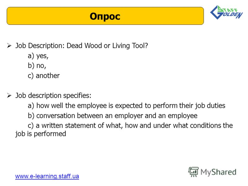 Job Description: Dead Wood or Living Tool? a) yes, b) no, c) another Job description specifies: a) how well the employee is expected to perform their job duties b) conversation between an employer and an employee c) a written statement of what, how a
