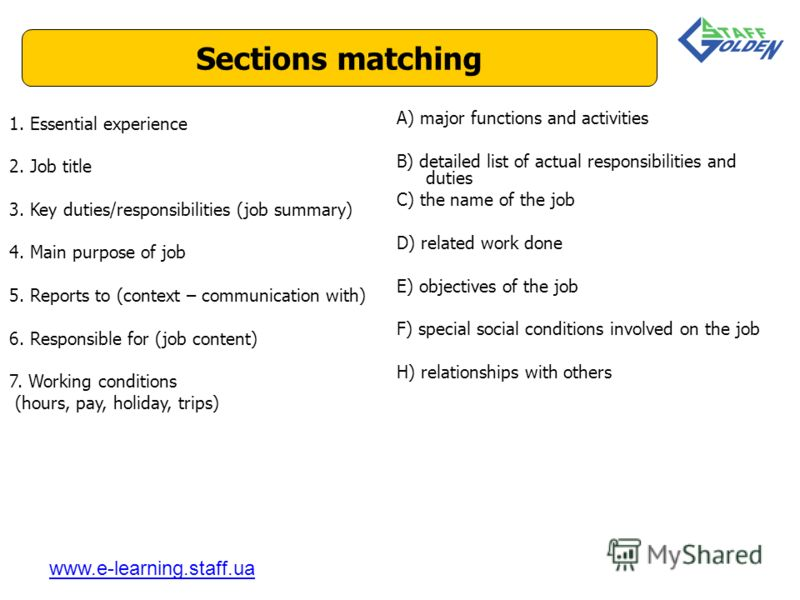 Sections matching www.e-learning.staff.ua 1. Essential experience 2. Job title 3. Key duties/responsibilities (job summary) 4. Main purpose of job 5. Reports to (context – communication with) 6. Responsible for (job content) 7. Working conditions (ho