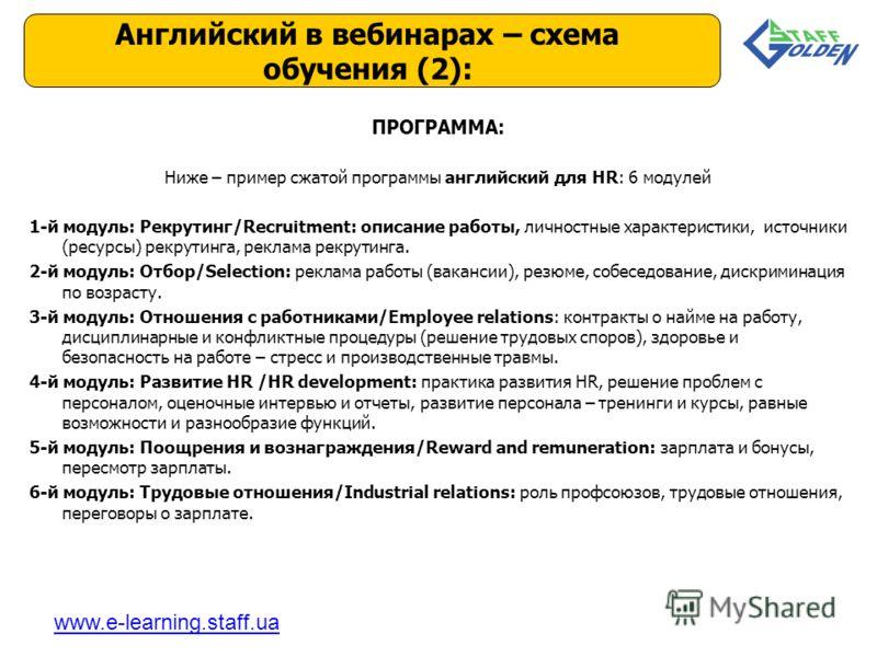 ПРОГРАММА: Ниже – пример сжатой программы английский для HR: 6 модулей 1-й модуль: Рекрутинг/Recruitment: описание работы, личностные характеристики, источники (ресурсы) рекрутинга, реклама рекрутинга. 2-й модуль: Отбор/Selection: реклама работы (вак