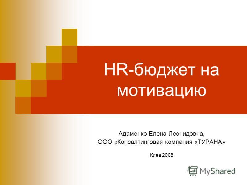HR-бюджет на мотивацию Адаменко Елена Леонидовна, ООО «Консалтинговая компания «ТУРАНА» Киев 2008