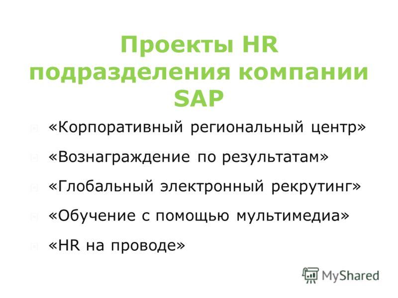 Проекты HR подразделения компании SAP «Корпоративный региональный центр» «Вознаграждение по результатам» «Глобальный электронный рекрутинг» «Обучение с помощью мультимедиа» «HR на проводе»