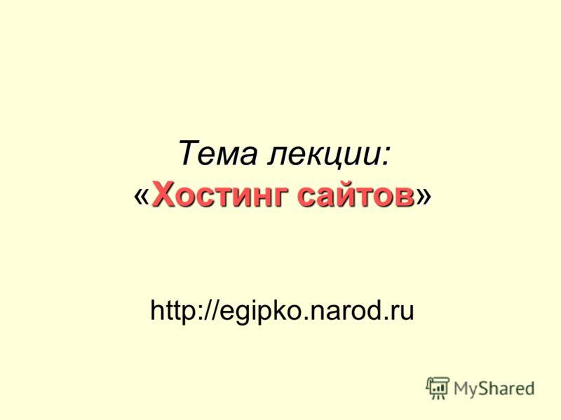 Тема лекции: «Хостинг сайтов» http://egipko.narod.ru