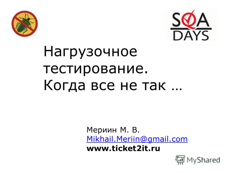 Нагрузочное тестирование. Когда все не так … Мериин М. В. Mikhail.Meriin@gmail.com www.ticket2it.ru