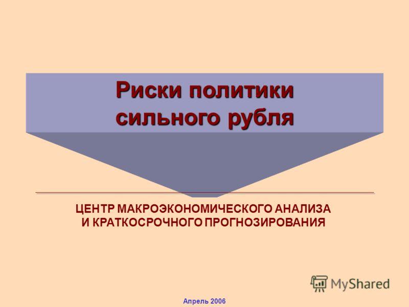 Риски политики сильного рубля ЦЕНТР МАКРОЭКОНОМИЧЕСКОГО АНАЛИЗА И КРАТКОСРОЧНОГО ПРОГНОЗИРОВАНИЯ Апрель 2006