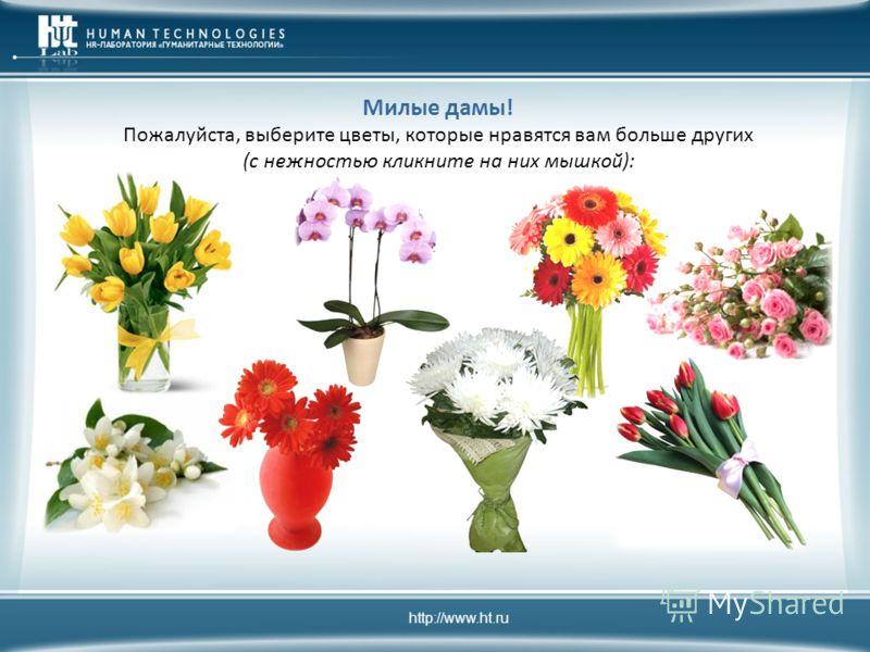 http://www.ht.ru Милые дамы! Пожалуйста, выберите цветы, которые нравятся вам больше других (с нежностью кликните на них мышкой):