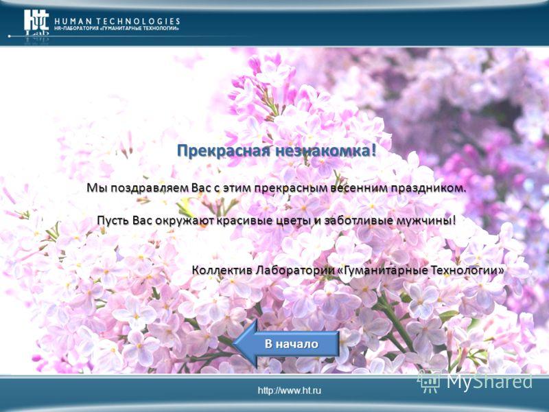 Прекрасная незнакомка! Мы поздравляем Вас с этим прекрасным весенним праздником. Пусть Вас окружают красивые цветы и заботливые мужчины! Коллектив Лаборатории «Гуманитарные Технологии» http://www.ht.ru В начало В начало