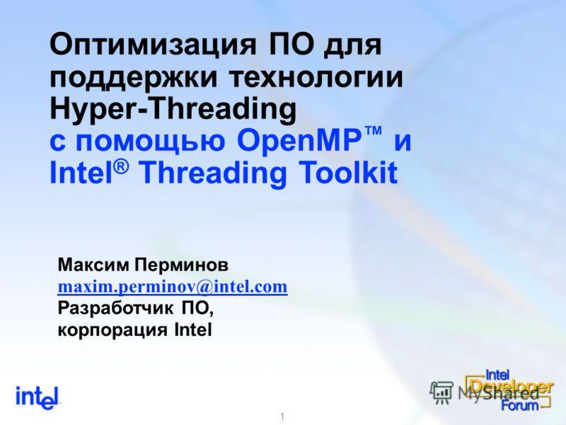 1 Оптимизация ПО для поддержки технологии Hyper-Threading с помощью OpenMP и Intel ® Threading Toolkit Максим Перминов maxim.perminov@intel.com Разработчик ПО, корпорация Intel