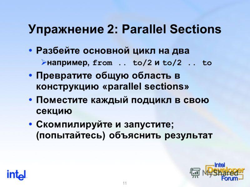 11 Упражнение 2: Parallel Sections Разбейте основной цикл на два например, from.. to/2 и to/2.. to Превратите общую область в конструкцию «parallel sections» Поместите каждый подцикл в свою секцию Скомпилируйте и запустите; (попытайтесь) объяснить ре