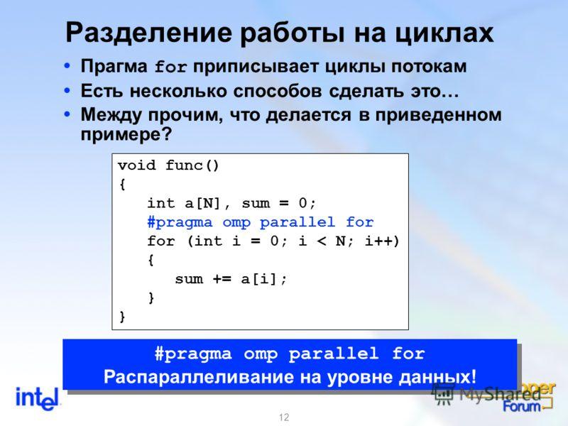 12 Разделение работы на циклах Прагма for приписывает циклы потокам Есть несколько способов сделать это… Между прочим, что делается в приведенном примере? void func() { int a[N], sum = 0; #pragma omp parallel for for (int i = 0; i < N; i++) { sum +=