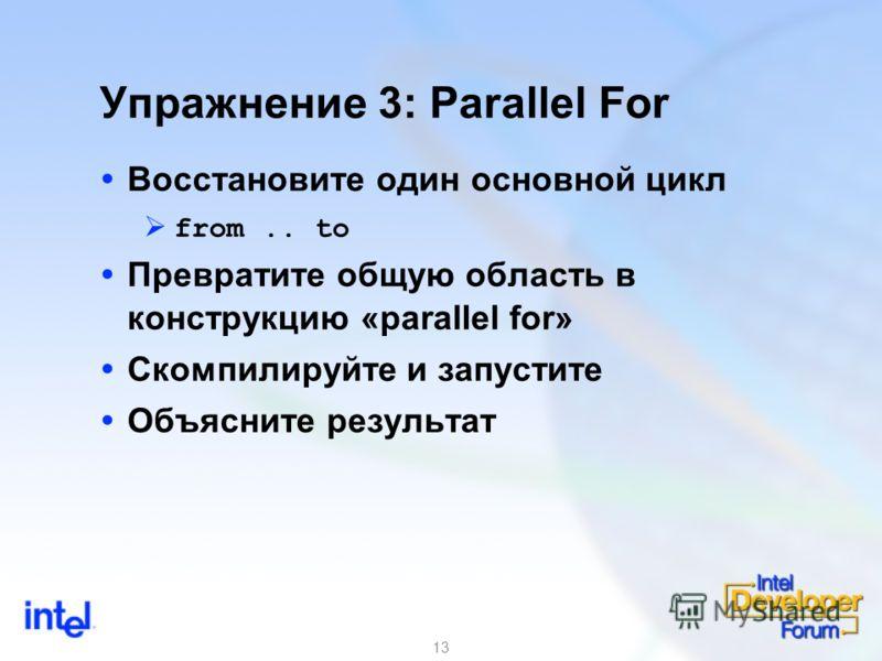 13 Упражнение 3: Parallel For Восстановите один основной цикл from.. to Превратите общую область в конструкцию «parallel for» Скомпилируйте и запустите Объясните результат