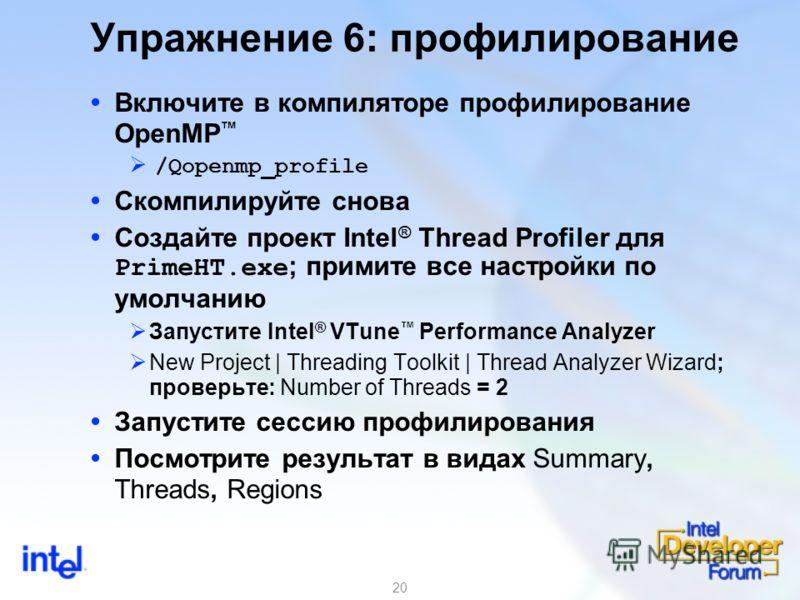 20 Упражнение 6: профилирование Включите в компиляторе профилирование OpenMP /Qopenmp_profile Скомпилируйте снова Создайте проект Intel ® Thread Profiler для PrimeHT.exe ; примите все настройки по умолчанию Запустите Intel ® VTune Performance Analyze