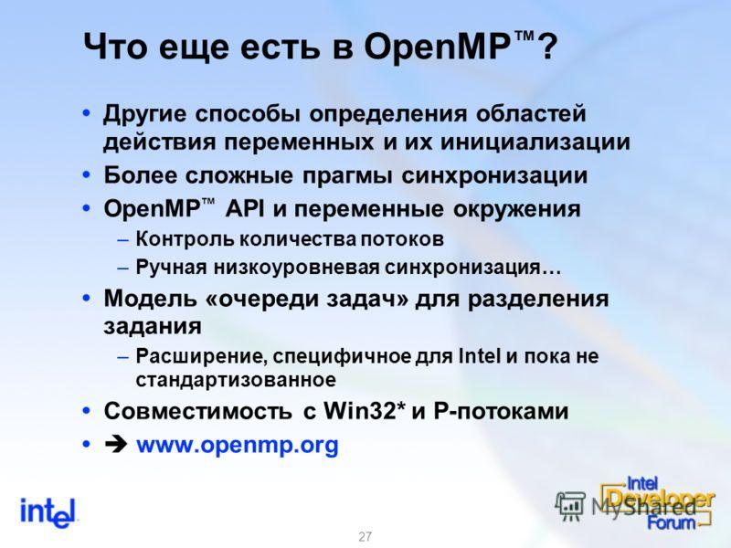 27 Что еще есть в OpenMP ? Другие способы определения областей действия переменных и их инициализации Более сложные прагмы синхронизации OpenMP API и переменные окружения –Контроль количества потоков –Ручная низкоуровневая синхронизация… Модель «очер