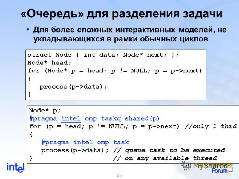 28 «Очередь» для разделения задачи Для более сложных интерактивных моделей, не укладывающихся в рамки обычных циклов struct Node { int data; Node* next; }; Node* head; for (Node* p = head; p != NULL; p = p->next) { process(p->data); } Node* p; #pragm