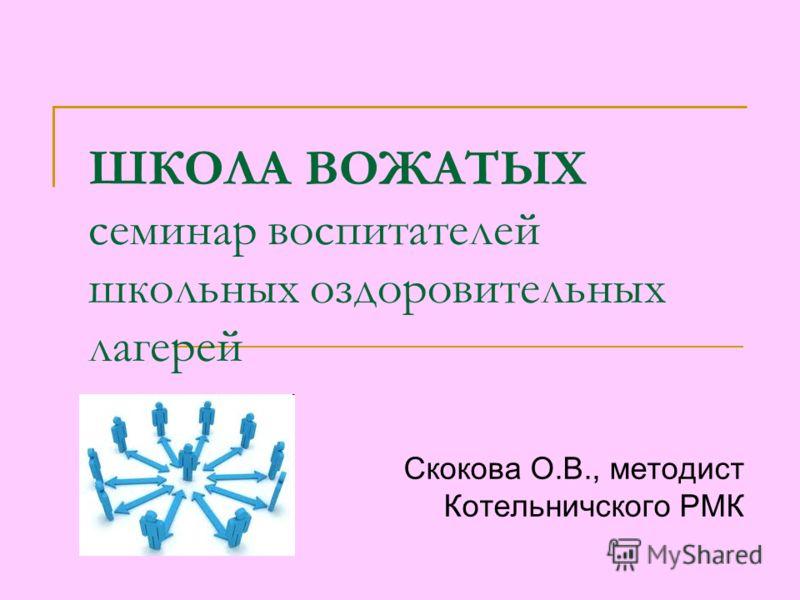 ШКОЛА ВОЖАТЫХ семинар воспитателей школьных оздоровительных лагерей Скокова О.В., методист Котельничского РМК
