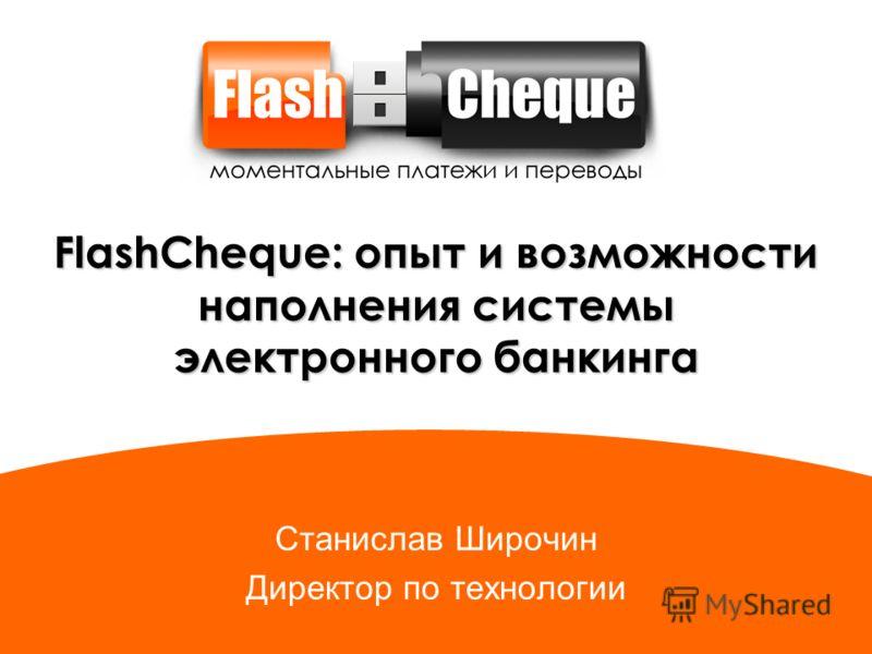 FlashCheque: опыт и возможности наполнения системы электронного банкинга Станислав Широчин Директор по технологии