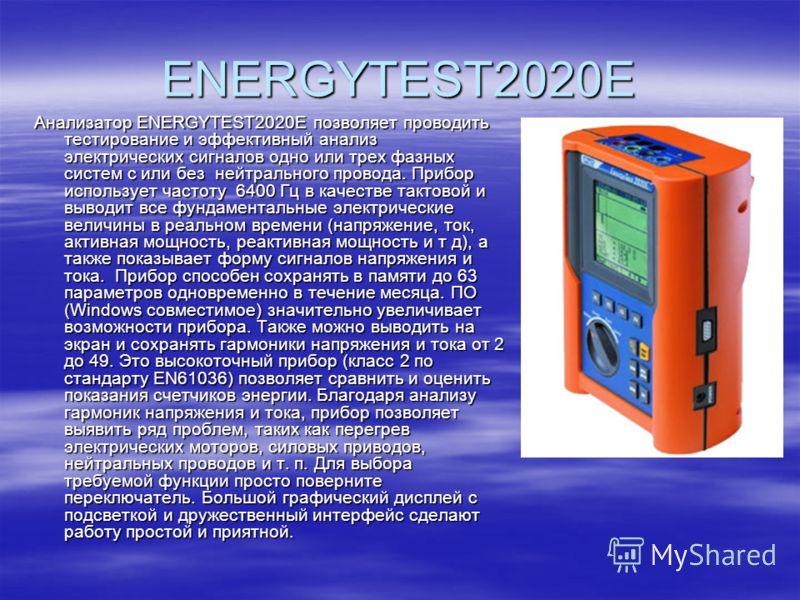 ENERGYTEST2020E Анализатор ENERGYTEST2020E позволяет проводить тестирование и эффективный анализ электрических сигналов одно или трех фазных систем с или без нейтрального провода. Прибор использует частоту 6400 Гц в качестве тактовой и выводит все фу