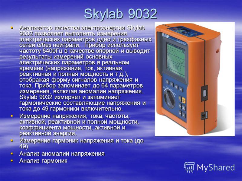 Skylab 9032 Анализатор качества электроэнергии Skylab 9032 позволяет выполнять измерения электрических параметров одно и трехфазных сетей с/без нейтрали. Прибор использует частоту 6400Гц в качестве опорной и выводит результаты измерений основных элек