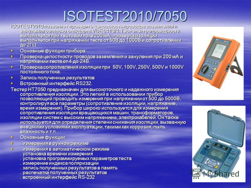 ISOTEST2010/7050 ISOTEST2010 позволяет проверять целостность проводов заземления и зануления согласно стандарта VDE 0413/4. Тест электропроводности выполняется при тестовом токе 200 мА, проверка изоляции выполняется при напряжении теста от 50В до 100