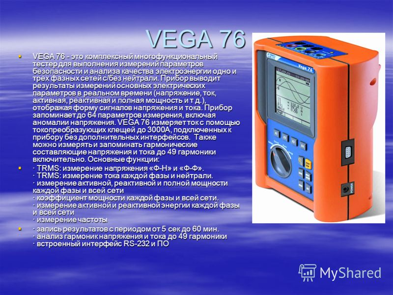 VEGA 76 VEGA 76 - это комплексный многофункциональный тестер для выполнения измерений параметров безопасности и анализа качества электроэнергии одно и трех фазных сетей с/без нейтрали. Прибор выводит результаты измерений основных электрических параме