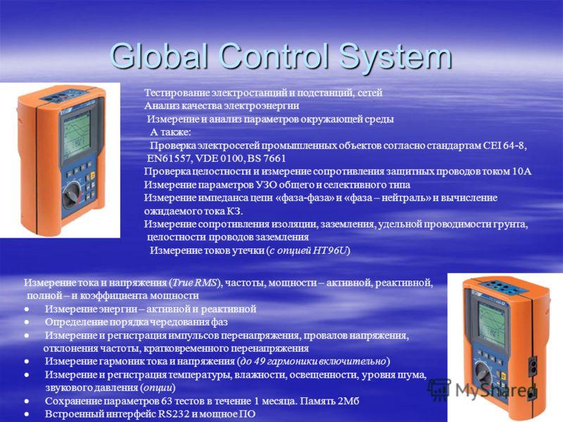 Global Control System Тестирование электростанций и подстанций, сетей Анализ качества электроэнергии Измерение и анализ параметров окружающей среды А также: Проверка электросетей промышленных объектов согласно стандартам CEI 64-8, EN61557, VDE 0100,