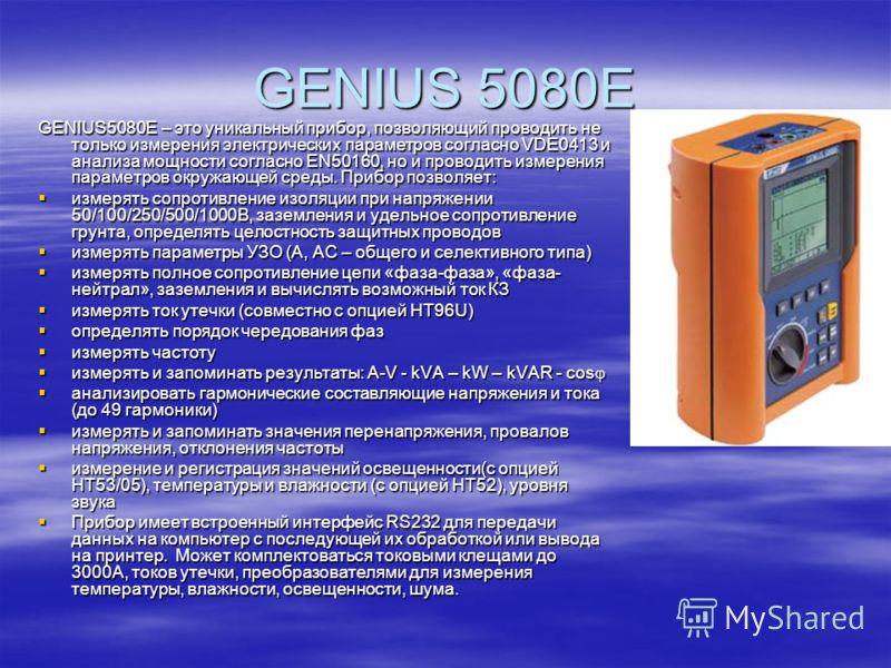 GENIUS 5080E GENIUS5080E – это уникальный прибор, позволяющий проводить не только измерения электрических параметров согласно VDE0413 и анализа мощности согласно EN50160, но и проводить измерения параметров окружающей среды. Прибор позволяет: измерят