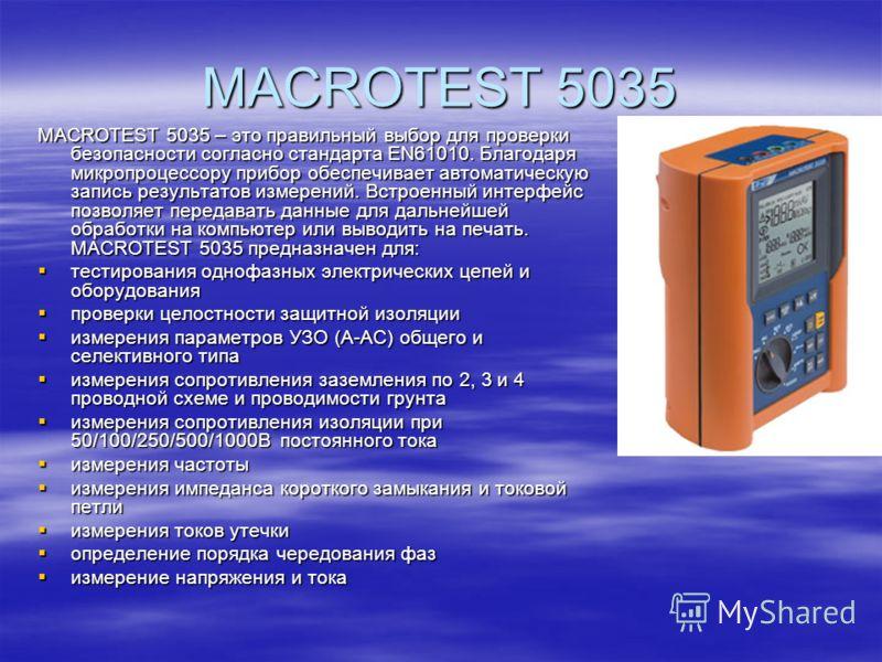 MACROTEST 5035 MACROTEST 5035 – это правильный выбор для проверки безопасности согласно стандарта EN61010. Благодаря микропроцессору прибор обеспечивает автоматическую запись результатов измерений. Встроенный интерфейс позволяет передавать данные для