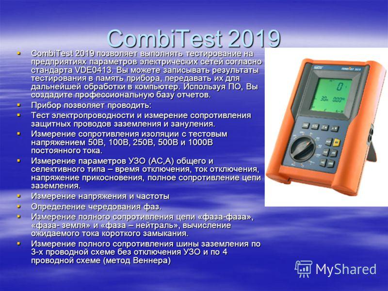 CombiTest 2019 CombiTest 2019 позволяет выполнять тестирование на предприятиях параметров электрических сетей согласно стандарта VDE0413. Вы можете записывать результаты тестирования в память прибора, передавать их для дальнейшей обработки в компьюте