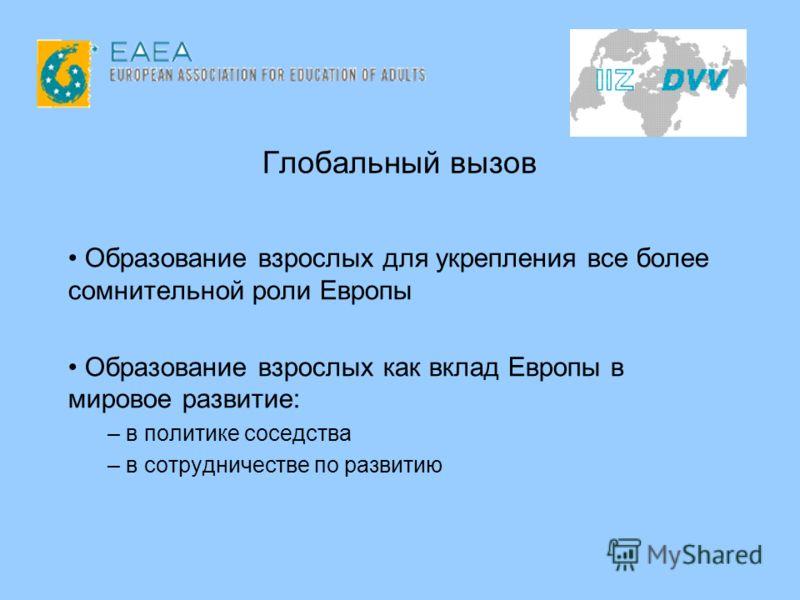 Глобальный вызов Образование взрослых для укрепления все более сомнительной роли Европы Образование взрослых как вклад Европы в мировое развитие: – в политике соседства – в сотрудничестве по развитию
