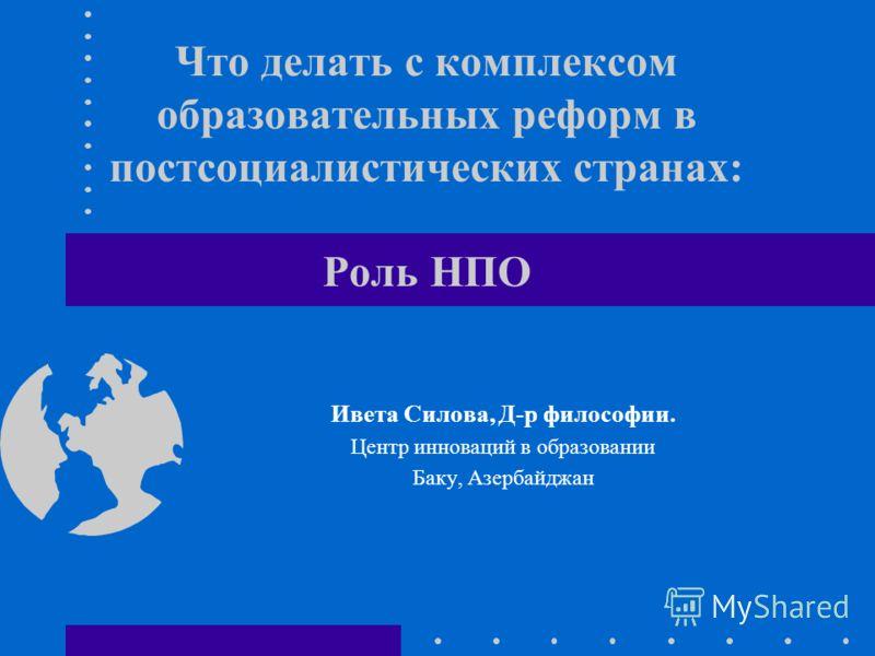 Что делать с комплексом образовательных реформ в постсоциалистических странах: Роль НПО Ивета Силова, Д-р философии. Центр инноваций в образовании Баку, Азербайджан