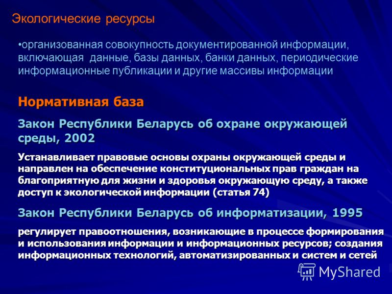 Экологические ресурсы организованная совокупность документированной информации, включающая данные, базы данных, банки данных, периодические информационные публикации и другие массивы информации Нормативная база Закон Республики Беларусь об охране окр