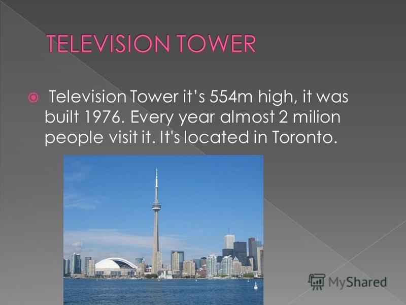 Television Tower its 554m high, it was built 1976. Every year almost 2 milion people visit it. It's located in Toronto.