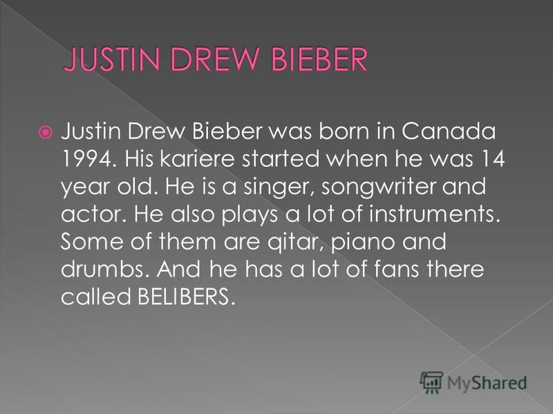 Justin Drew Bieber was born in Canada 1994. His kariere started when he was 14 year old. He is a singer, songwriter and actor. He also plays a lot of instruments. Some of them are qitar, piano and drumbs. And he has a lot of fans there called BELIBER
