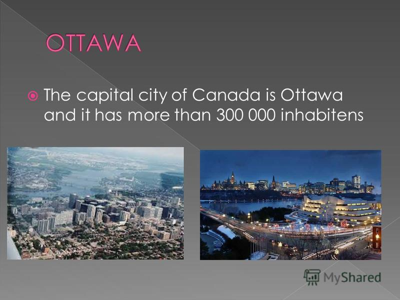 The capital city of Canada is Ottawa and it has more than 300 000 inhabitens