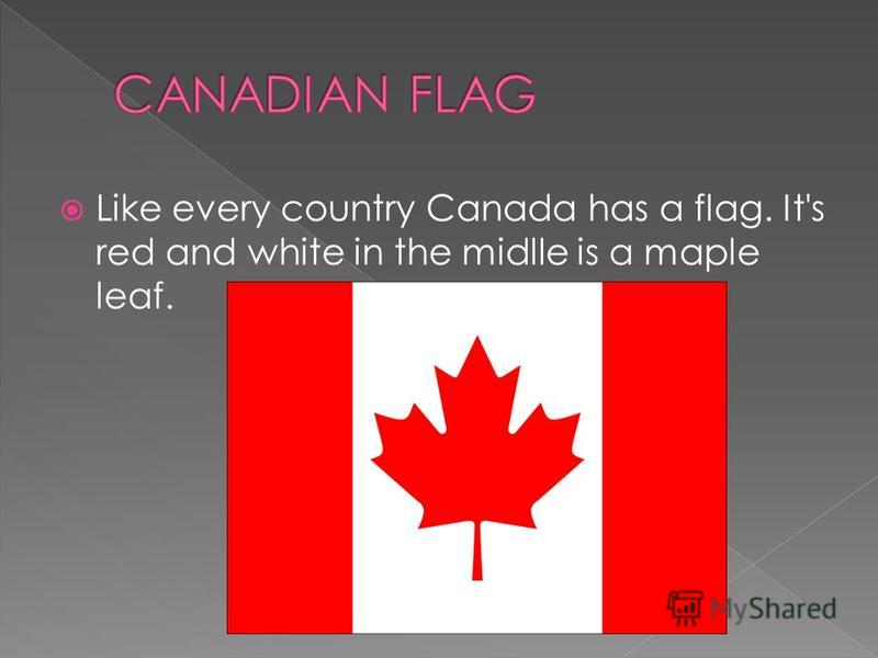 Like every country Canada has a flag. It's red and white in the midlle is a maple leaf.