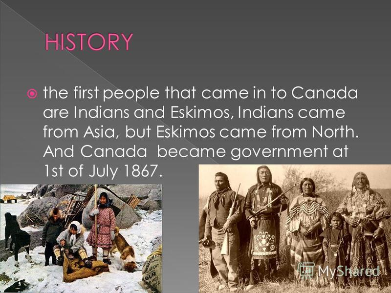 the first people that came in to Canada are Indians and Eskimos, Indians came from Asia, but Eskimos came from North. And Canada became government at 1st of July 1867.