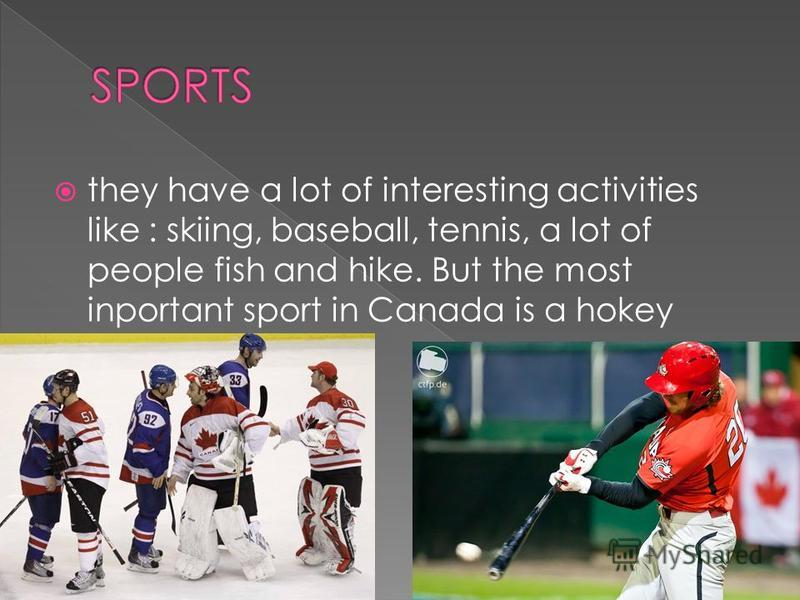 they have a lot of interesting activities like : skiing, baseball, tennis, a lot of people fish and hike. But the most inportant sport in Canada is a hokey