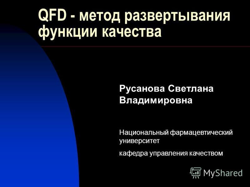 QFD - метод развертывания функции качества Русанова Светлана Владимировна Национальный фармацевтический университет кафедра управления качеством