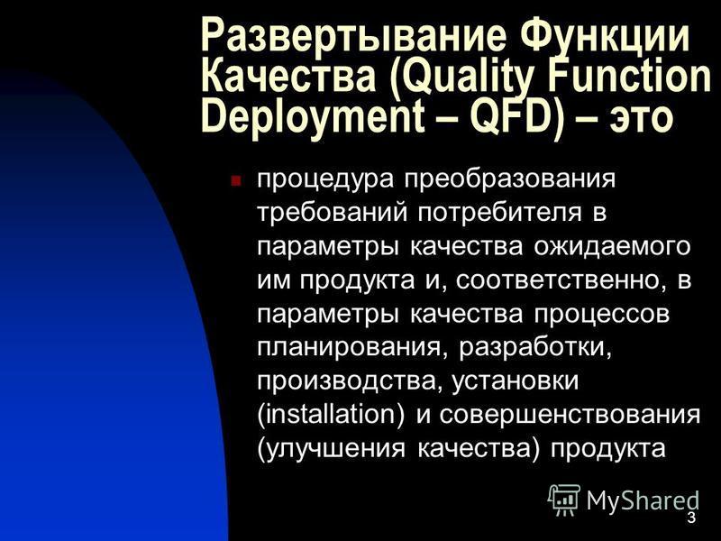 3 Развертывание Функции Качества (Quality Function Deployment – QFD) – это процедура преобразования требований потребителя в параметры качества ожидаемого им продукта и, соответственно, в параметры качества процессов планирования, разработки, произво