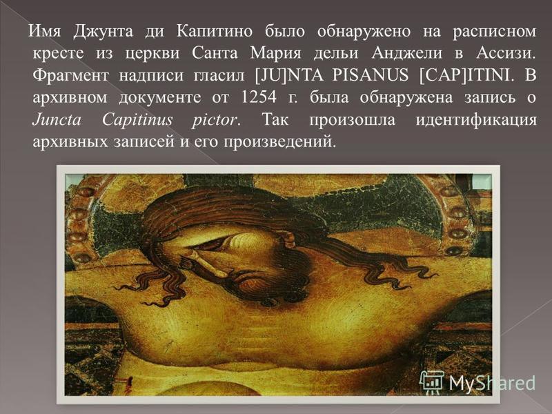 Имя Джунта ди Капитино было обнаружено на расписном кресте из церкви Санта Мария дельи Анджели в Ассизи. Фрагмент надписи гласил [JU]NTA PISANUS [CAP]ITINI. В архивном документе от 1254 г. была обнаружена запись о Juncta Capitinus pictor. Так произош