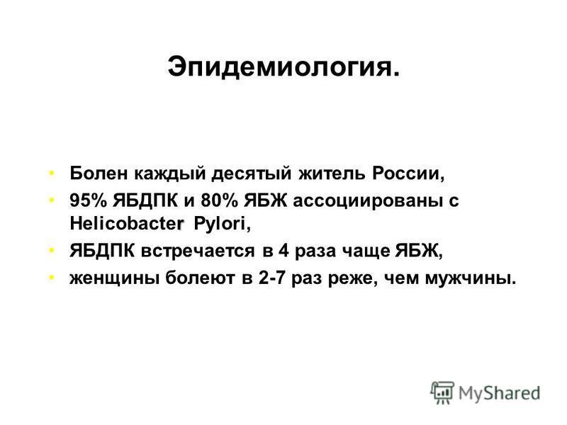 Эпидемиология. Болен каждый десятый житель России, r95% ЯБДПК и 80% ЯБЖ ассоциированы с Helicobacter Pylori, ЯБДПК встречается в 4 раза чаще ЯБЖ, женщины болеют в 2-7 раз реже, чем мужчины.