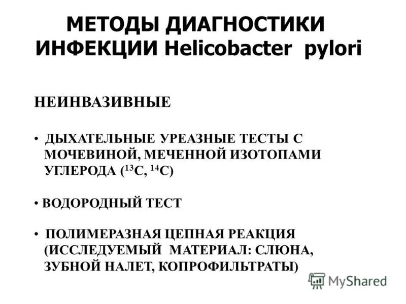 МЕТОДЫ ДИАГНОСТИКИ ИНФЕКЦИИ Helicobacter pylori НЕИНВАЗИВНЫЕ ДЫХАТЕЛЬНЫЕ УРЕАЗНЫЕ ТЕСТЫ С МОЧЕВИНОЙ, МЕЧЕННОЙ ИЗОТОПАМИ УГЛЕРОДА ( 13 С, 14 С) ВОДОРОДНЫЙ ТЕСТ ПОЛИМЕРАЗНАЯ ЦЕПНАЯ РЕАКЦИЯ (ИССЛЕДУЕМЫЙ МАТЕРИАЛ: СЛЮНА, ЗУБНОЙ НАЛЕТ, КОПРОФИЛЬТРАТЫ)